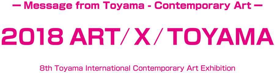 2018 ART/X/TOYAMA | Message from Toyama - Contemporary Art / 8th Toyama International Contemporary Art Exhibition